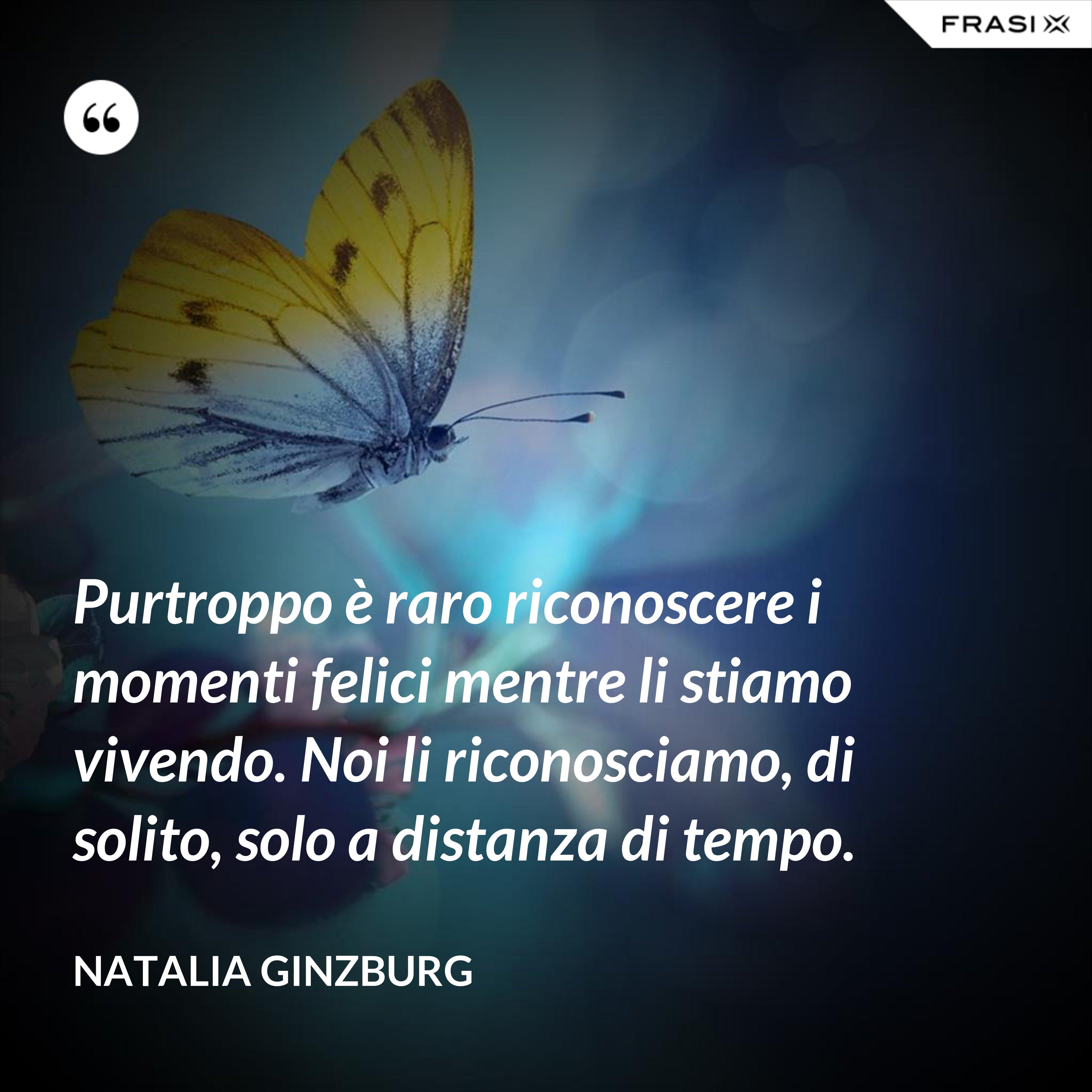 Purtroppo è raro riconoscere i momenti felici mentre li stiamo vivendo. Noi li riconosciamo, di solito, solo a distanza di tempo. - Natalia Ginzburg