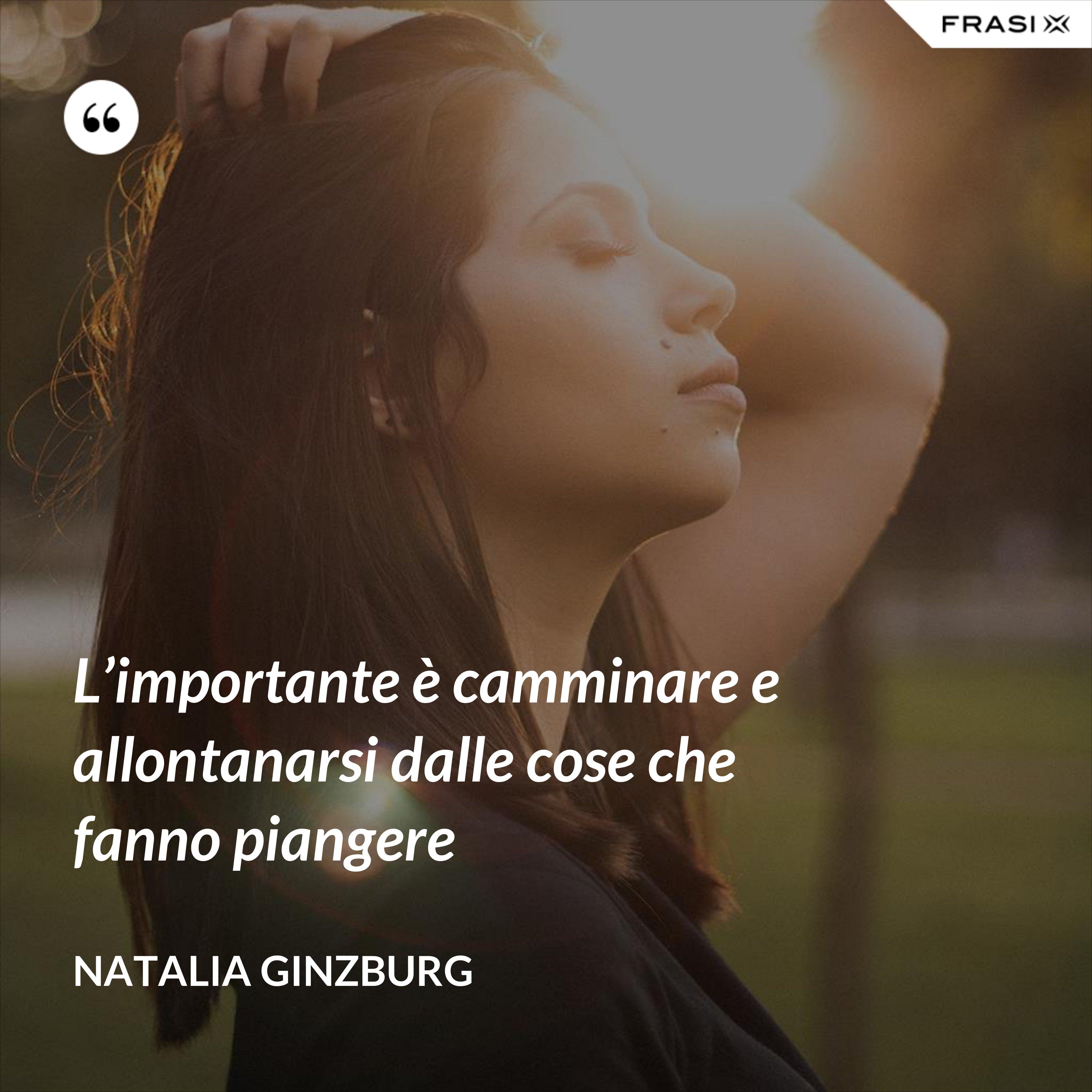 L'importante è camminare e allontanarsi dalle cose che fanno piangere - Natalia Ginzburg