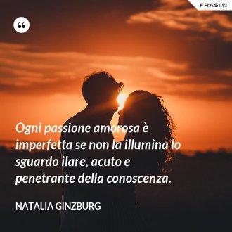Ogni passione amorosa è imperfetta se non la illumina lo sguardo ilare, acuto e penetrante della conoscenza.