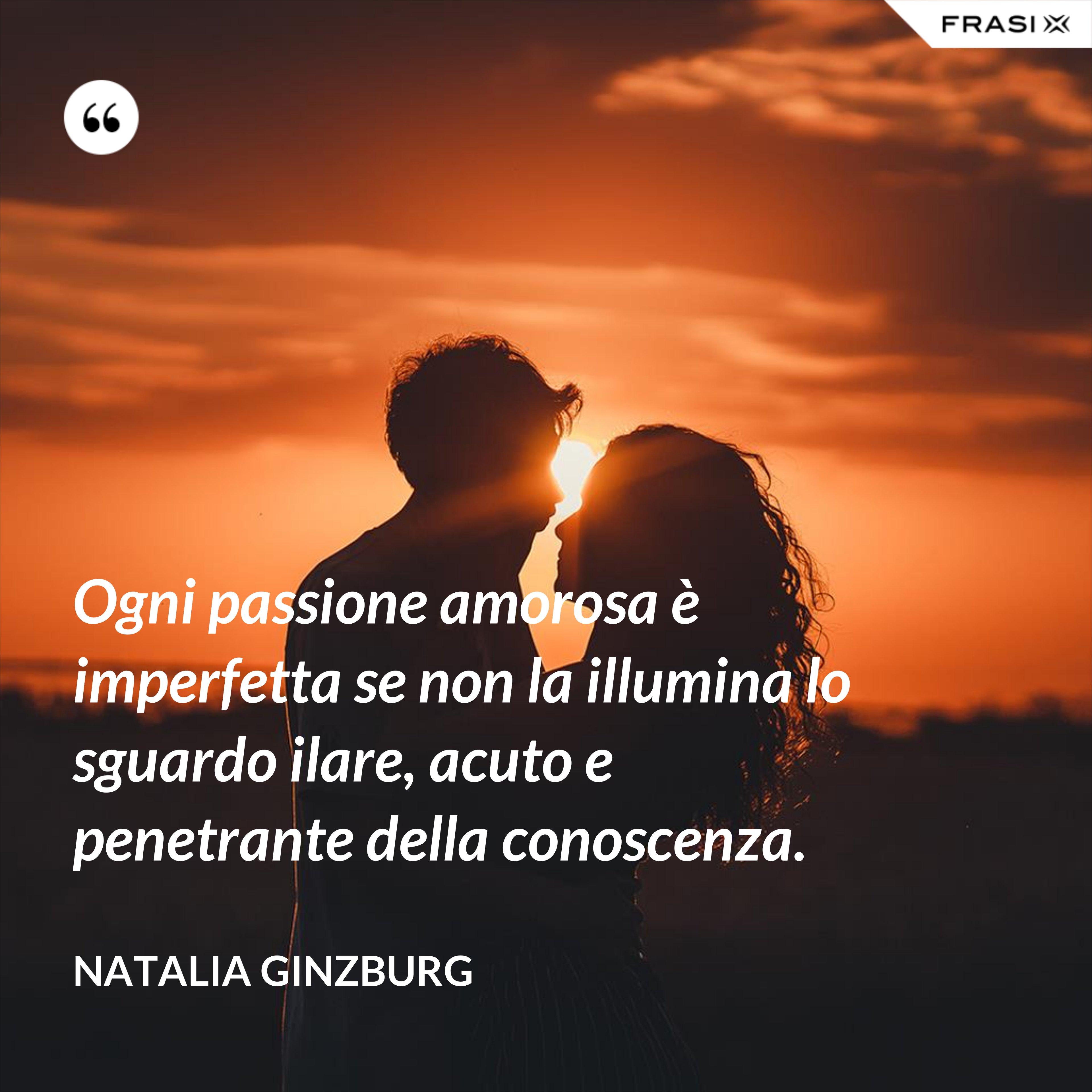 Ogni passione amorosa è imperfetta se non la illumina lo sguardo ilare, acuto e penetrante della conoscenza. - Natalia Ginzburg