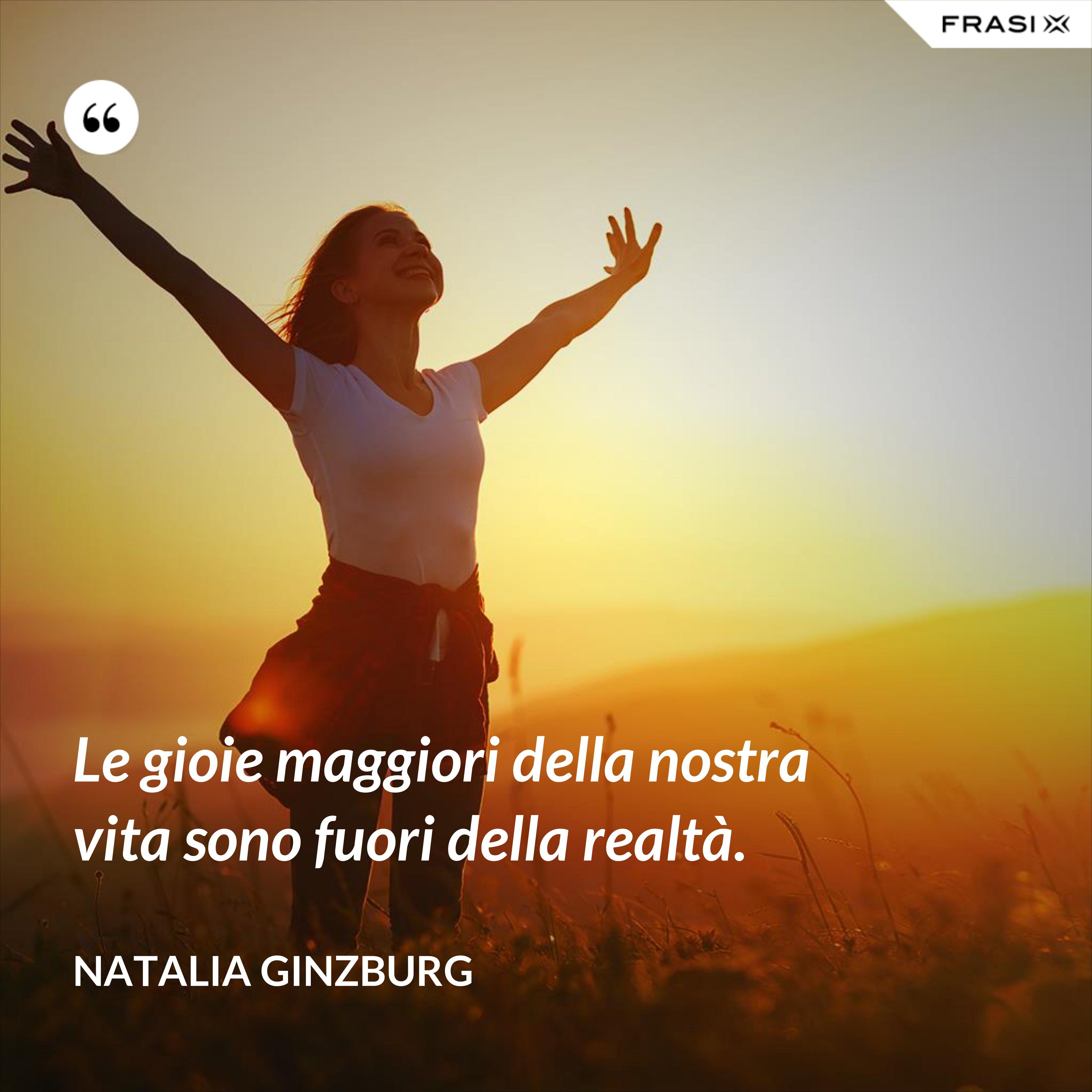 Le gioie maggiori della nostra vita sono fuori della realtà. - Natalia Ginzburg