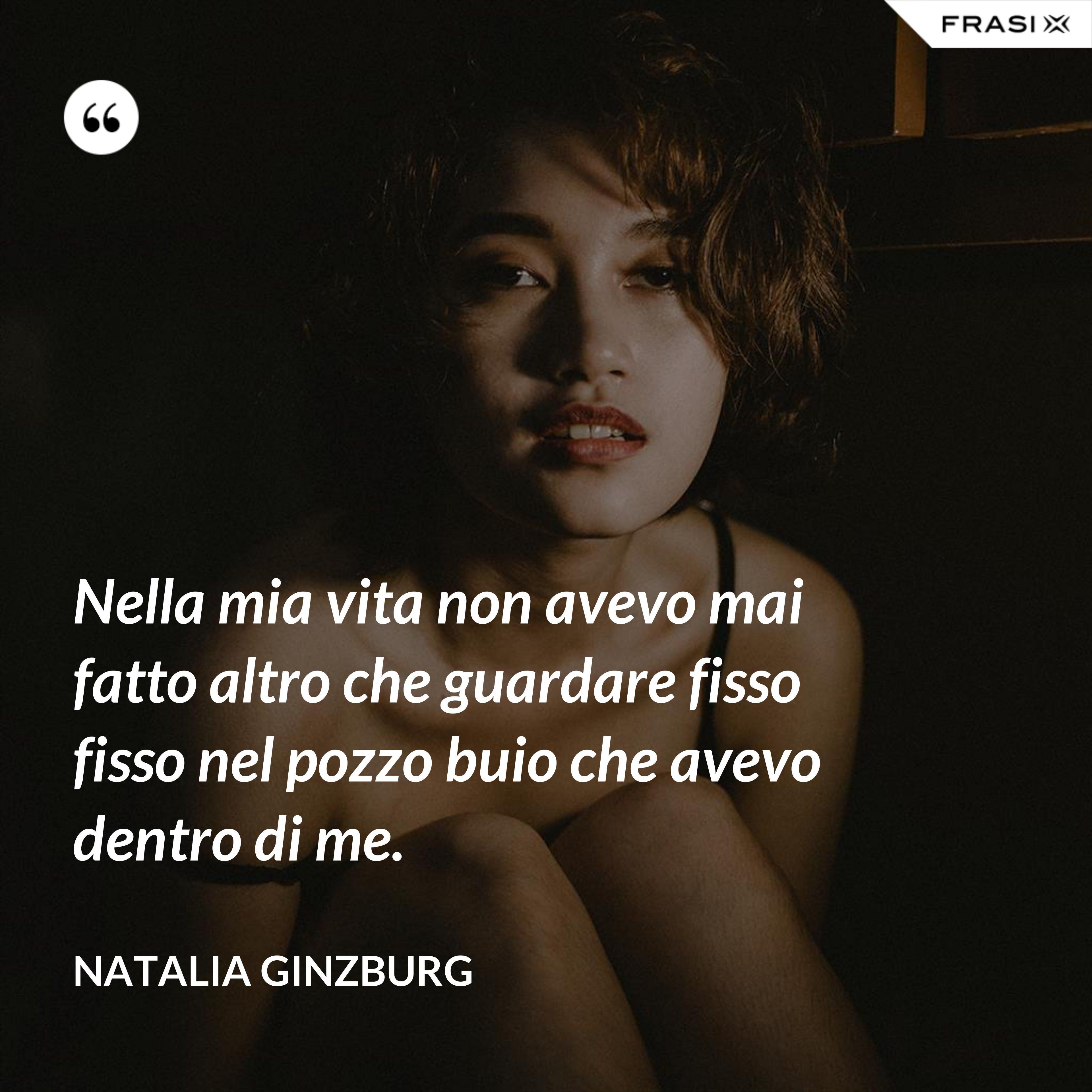 Nella mia vita non avevo mai fatto altro che guardare fisso fisso nel pozzo buio che avevo dentro di me. - Natalia Ginzburg