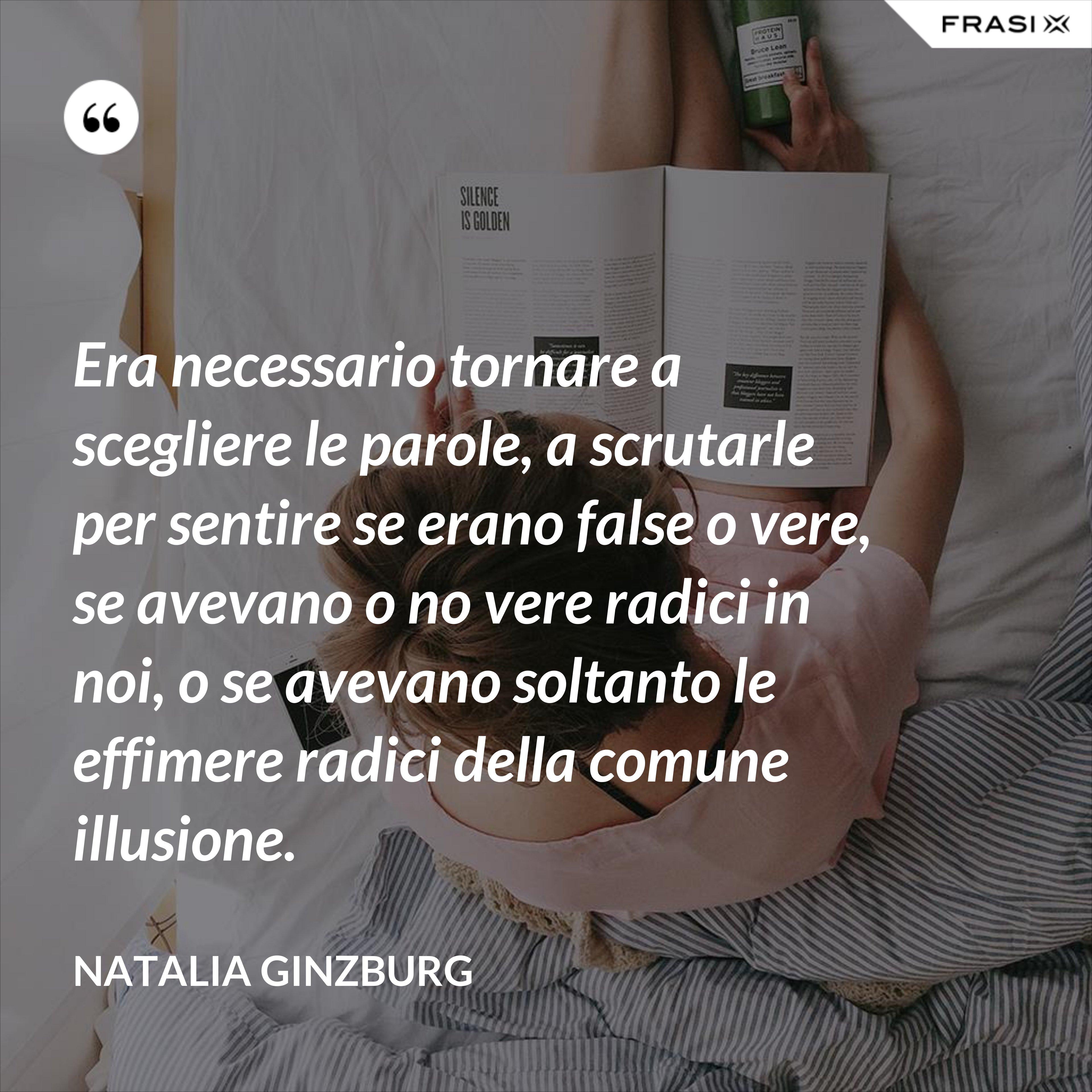 Era necessario tornare a scegliere le parole, a scrutarle per sentire se erano false o vere, se avevano o no vere radici in noi, o se avevano soltanto le effimere radici della comune illusione. - Natalia Ginzburg