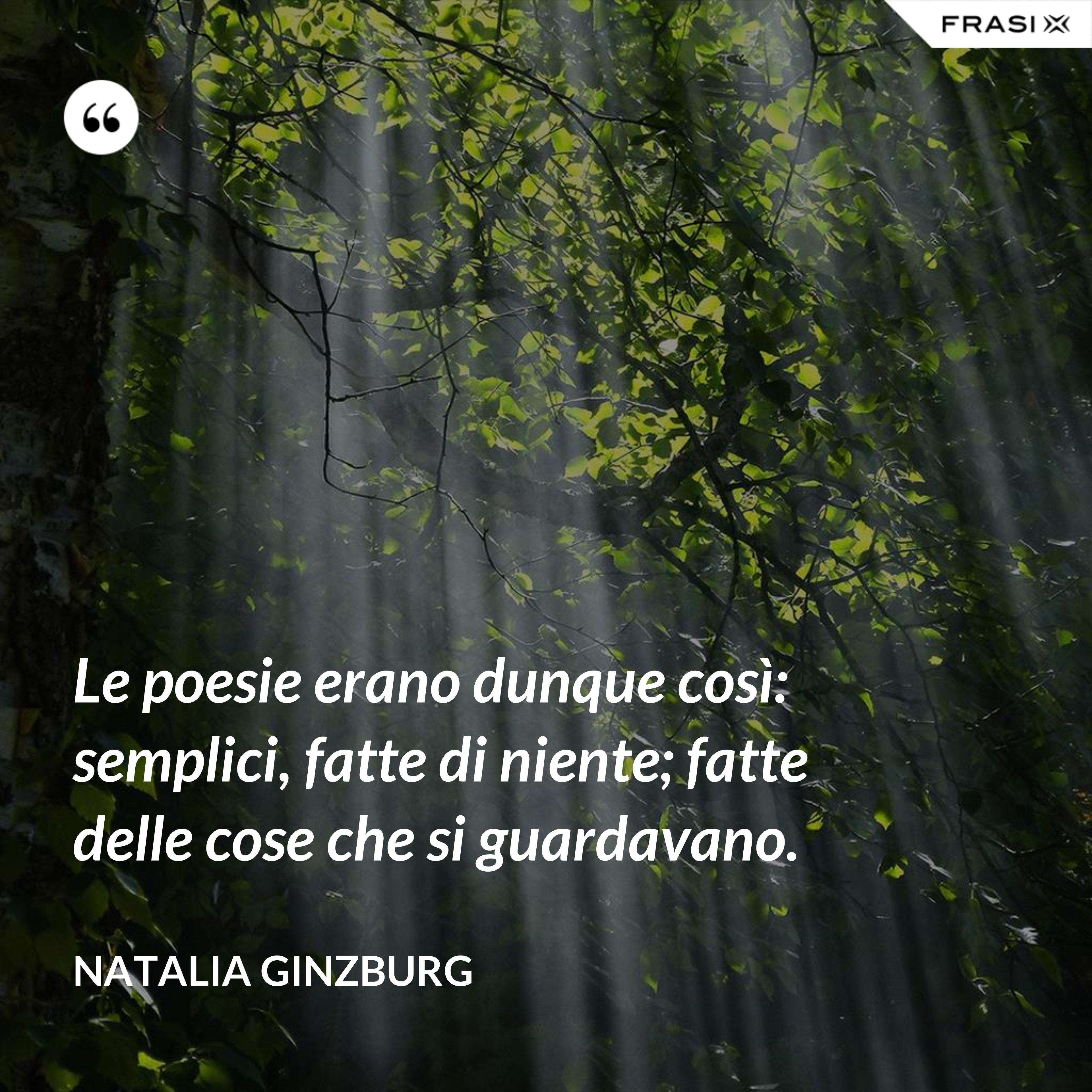 Le poesie erano dunque così: semplici, fatte di niente; fatte delle cose che si guardavano. - Natalia Ginzburg