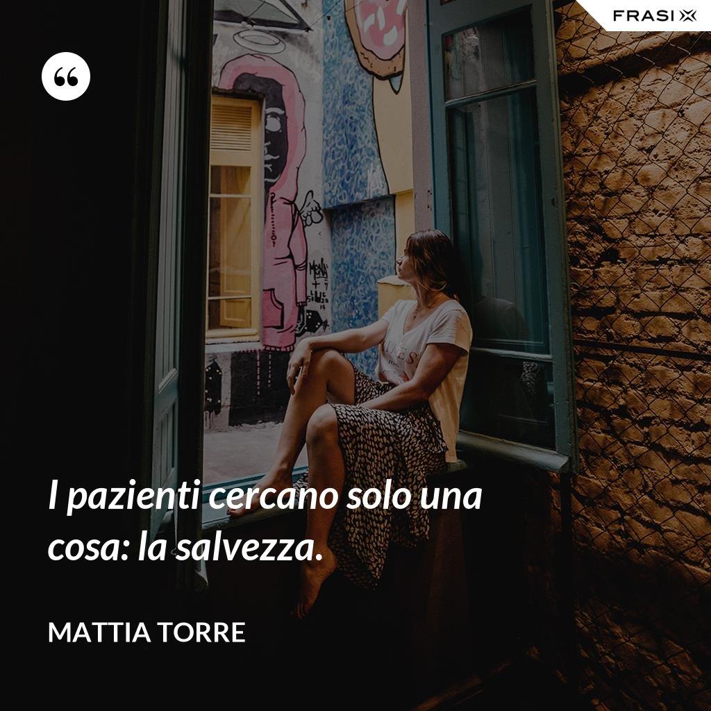 I pazienti cercano solo una cosa: la salvezza. - Mattia Torre
