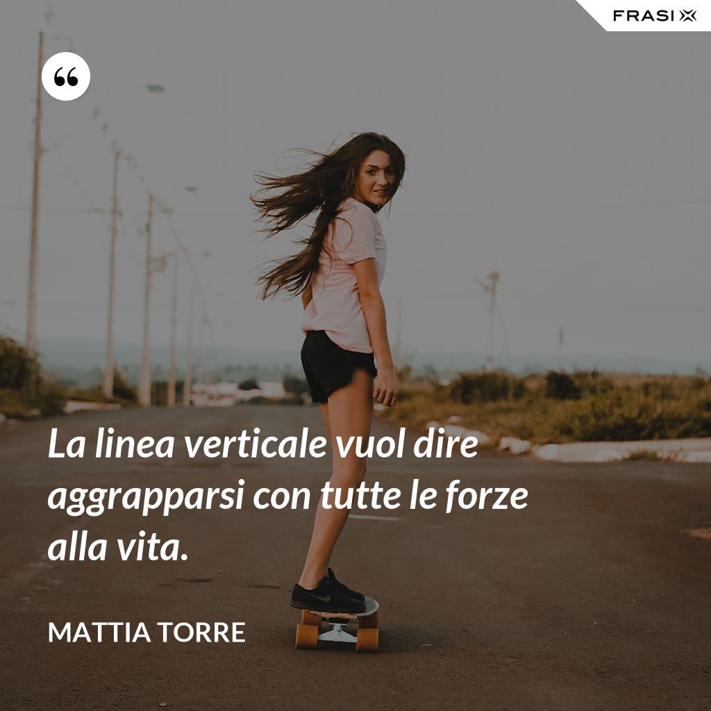 La linea verticale vuol dire aggrapparsi con tutte le forze alla vita. - Mattia Torre