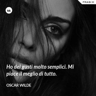 Ho dei gusti molto semplici. Mi piace il meglio di tutto. - Oscar Wilde
