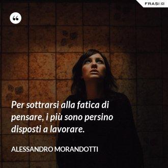 Per sottrarsi alla fatica di pensare, i più sono persino disposti a lavorare. - Alessandro Morandotti