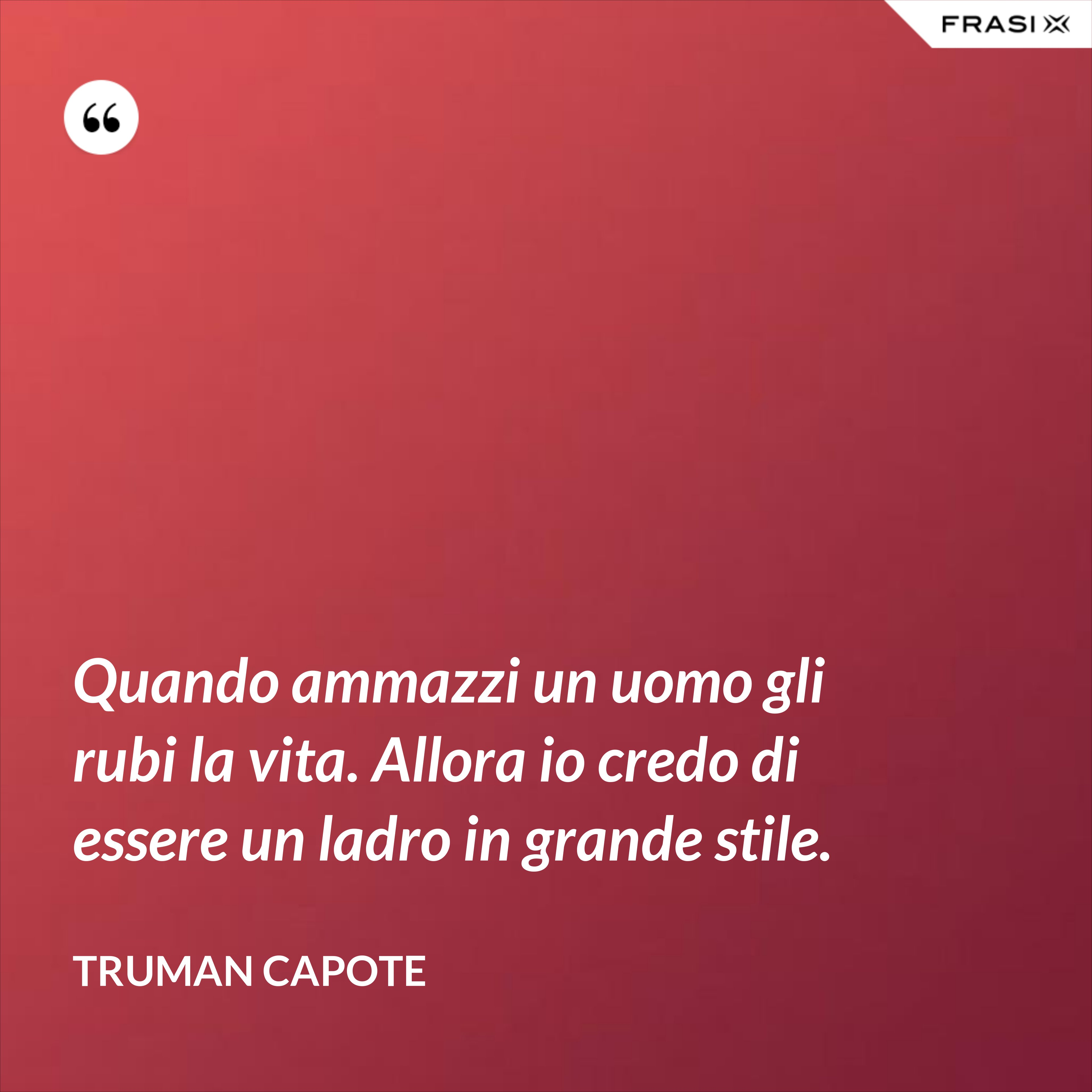Quando ammazzi un uomo gli rubi la vita. Allora io credo di essere un ladro in grande stile. - Truman Capote