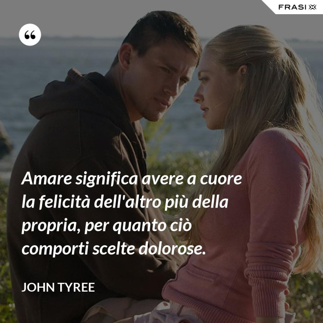 Amare significa avere a cuore la felicità dell'altro più della propria, per quanto ciò comporti scelte dolorose. - John Tyree