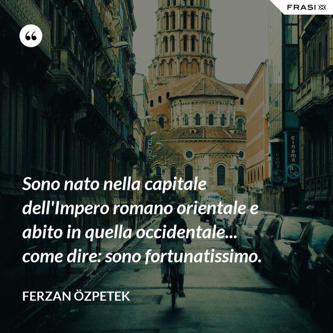 Sono nato nella capitale dell'Impero romano orientale e abito in quella occidentale... come dire: sono fortunatissimo. - Ferzan Özpetek