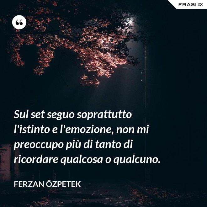 Sul set seguo soprattutto l'istinto e l'emozione, non mi preoccupo più di tanto di ricordare qualcosa o qualcuno. - Ferzan Özpetek