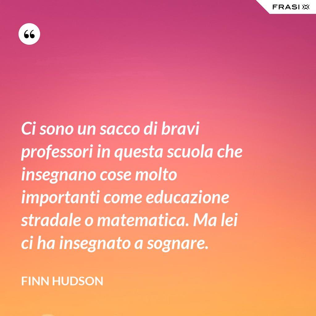 Ci sono un sacco di bravi professori in questa scuola che insegnano cose molto importanti come educazione stradale o matematica. Ma lei ci ha insegnato a sognare. - Finn Hudson