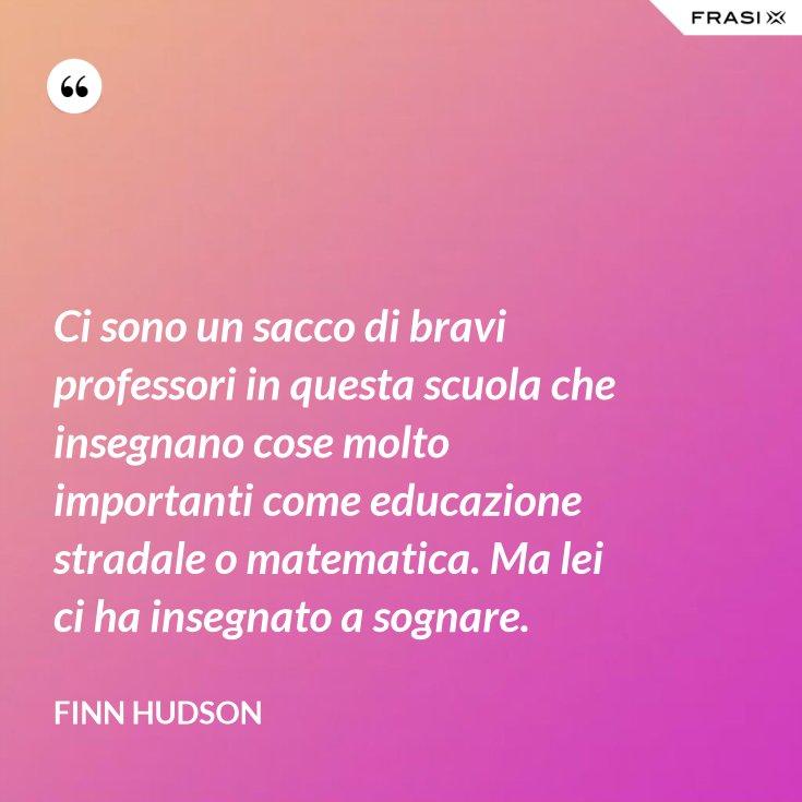 Ci sono un sacco di bravi professori in questa scuola che insegnano cose molto importanti come educazione stradale o matematica. Ma lei ci ha insegnato a sognare.