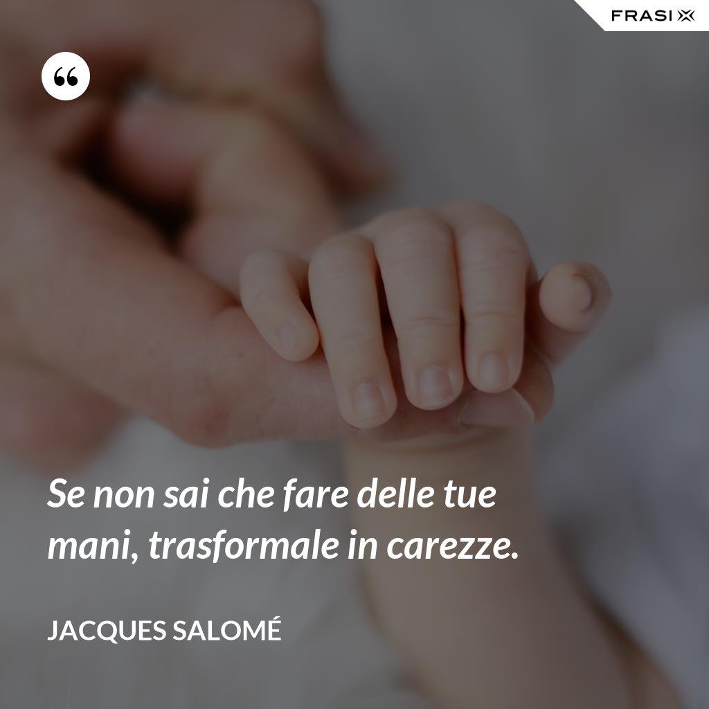 Se non sai che fare delle tue mani, trasformale in carezze. - Jacques Salomé