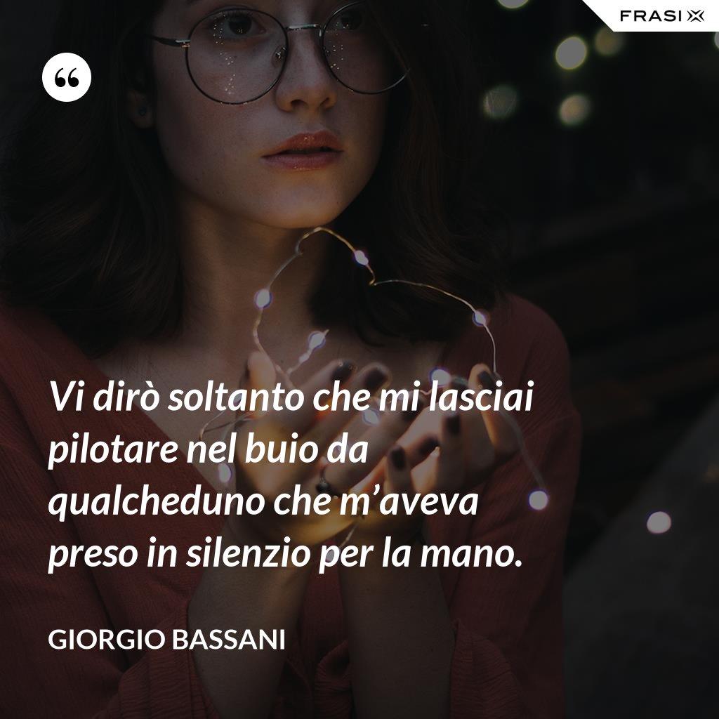 Vi dirò soltanto che mi lasciai pilotare nel buio da qualcheduno che m'aveva preso in silenzio per la mano. - Giorgio Bassani