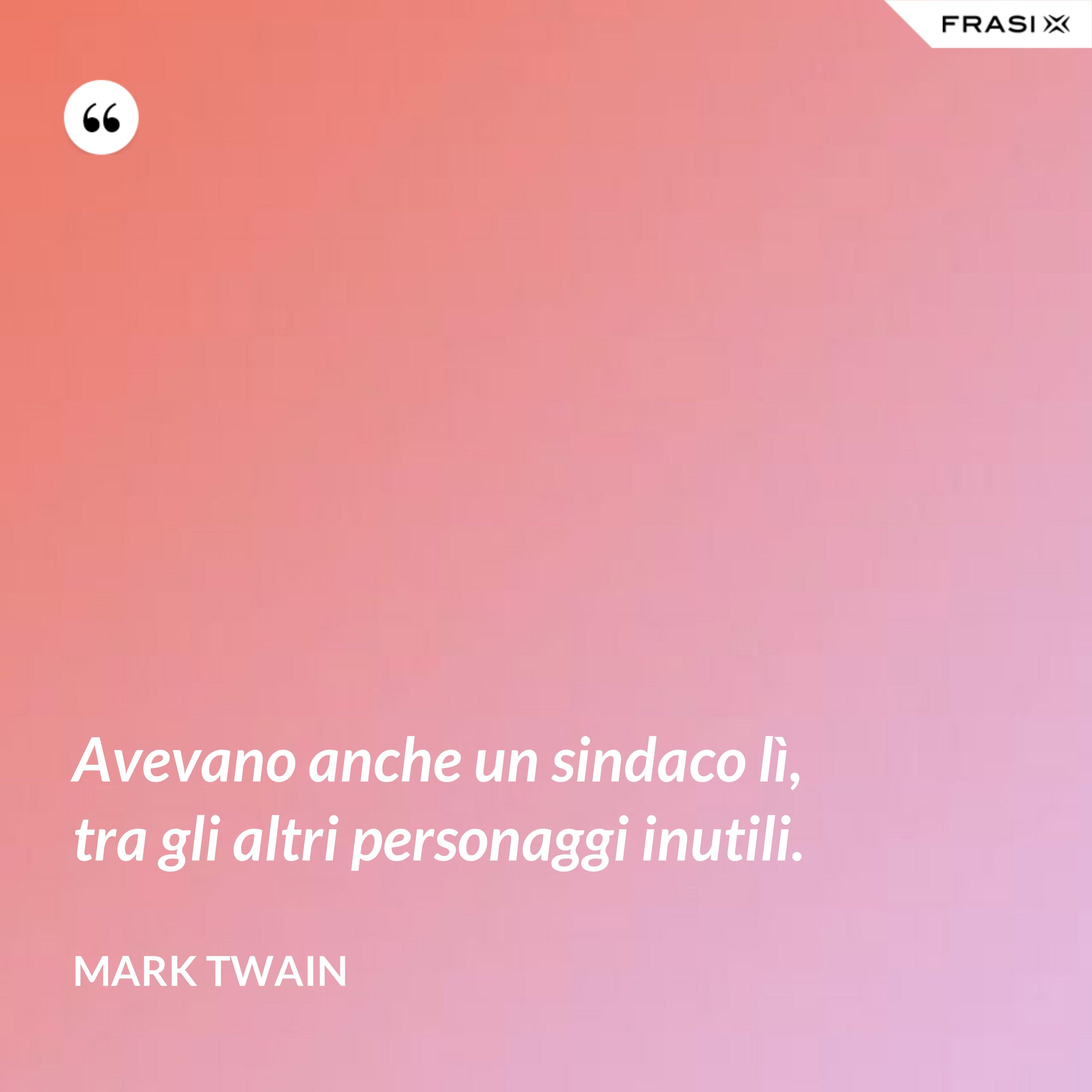 Avevano anche un sindaco lì, tra gli altri personaggi inutili. - Mark Twain