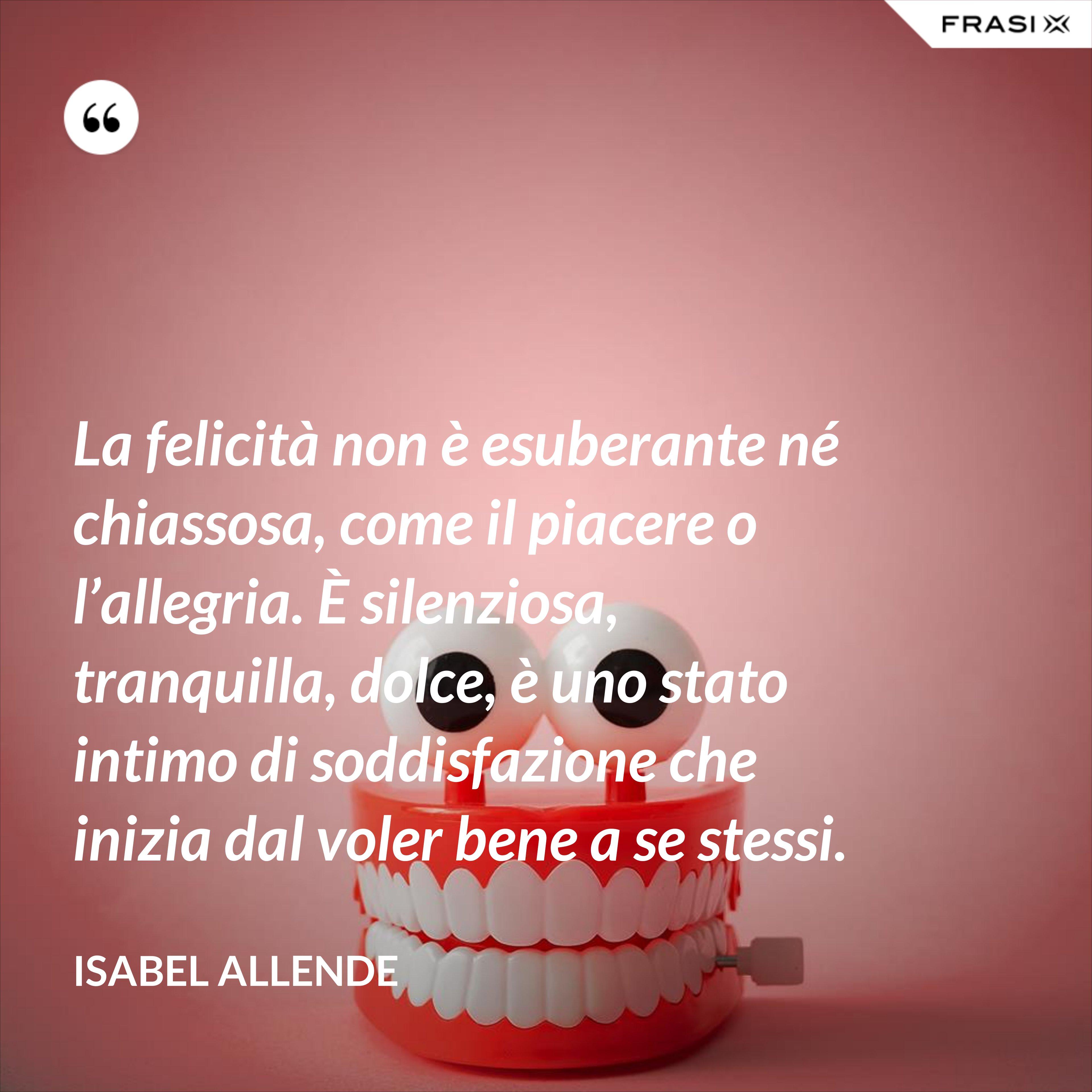 La felicità non è esuberante né chiassosa, come il piacere o l'allegria. È silenziosa, tranquilla, dolce, è uno stato intimo di soddisfazione che inizia dal voler bene a se stessi. - Isabel Allende