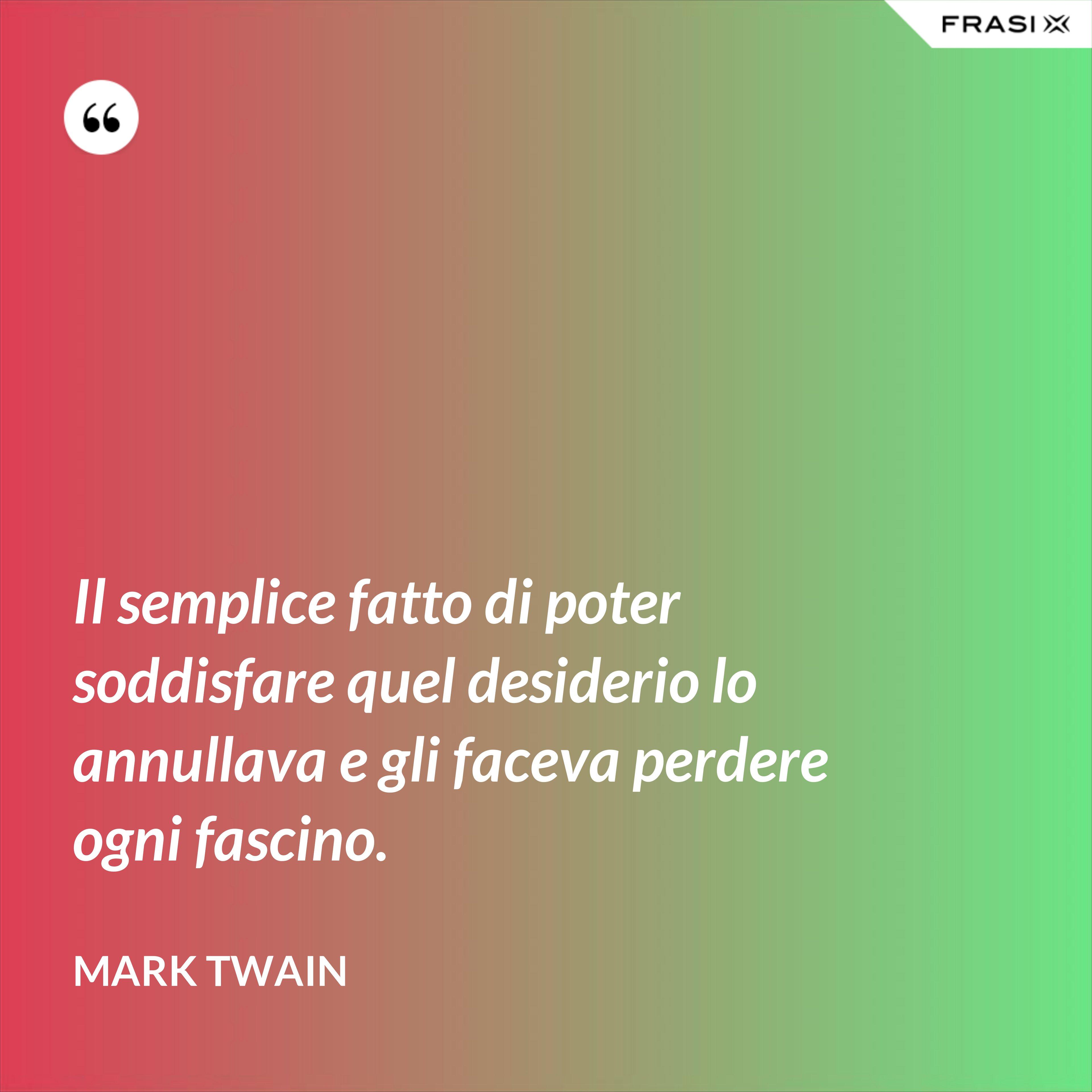 Il semplice fatto di poter soddisfare quel desiderio lo annullava e gli faceva perdere ogni fascino. - Mark Twain