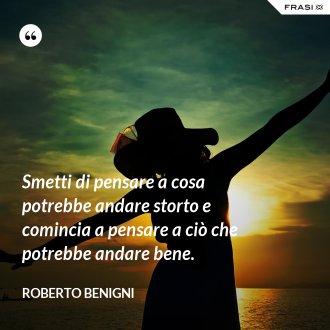 Smetti di pensare a cosa potrebbe andare storto e comincia a pensare a ciò che potrebbe andare bene. - Roberto Benigni