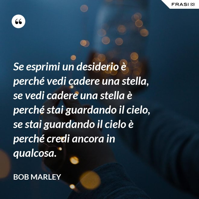 Se esprimi un desiderio è perché vedi cadere una stella, se vedi cadere una stella è perché stai guardando il cielo, se stai guardando il cielo è perché credi ancora in qualcosa. - Bob Marley