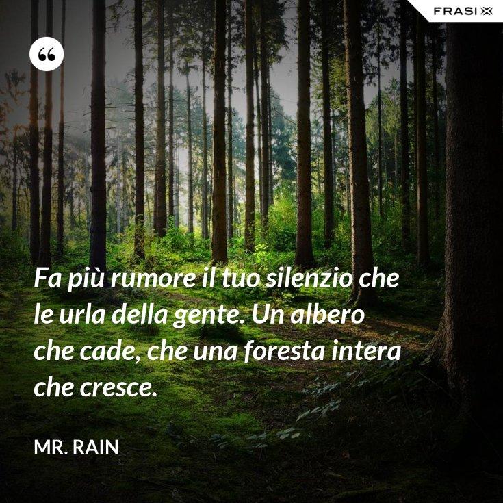 Fa più rumore il tuo silenzio che le urla della gente. Un albero che cade, che una foresta intera che cresce.