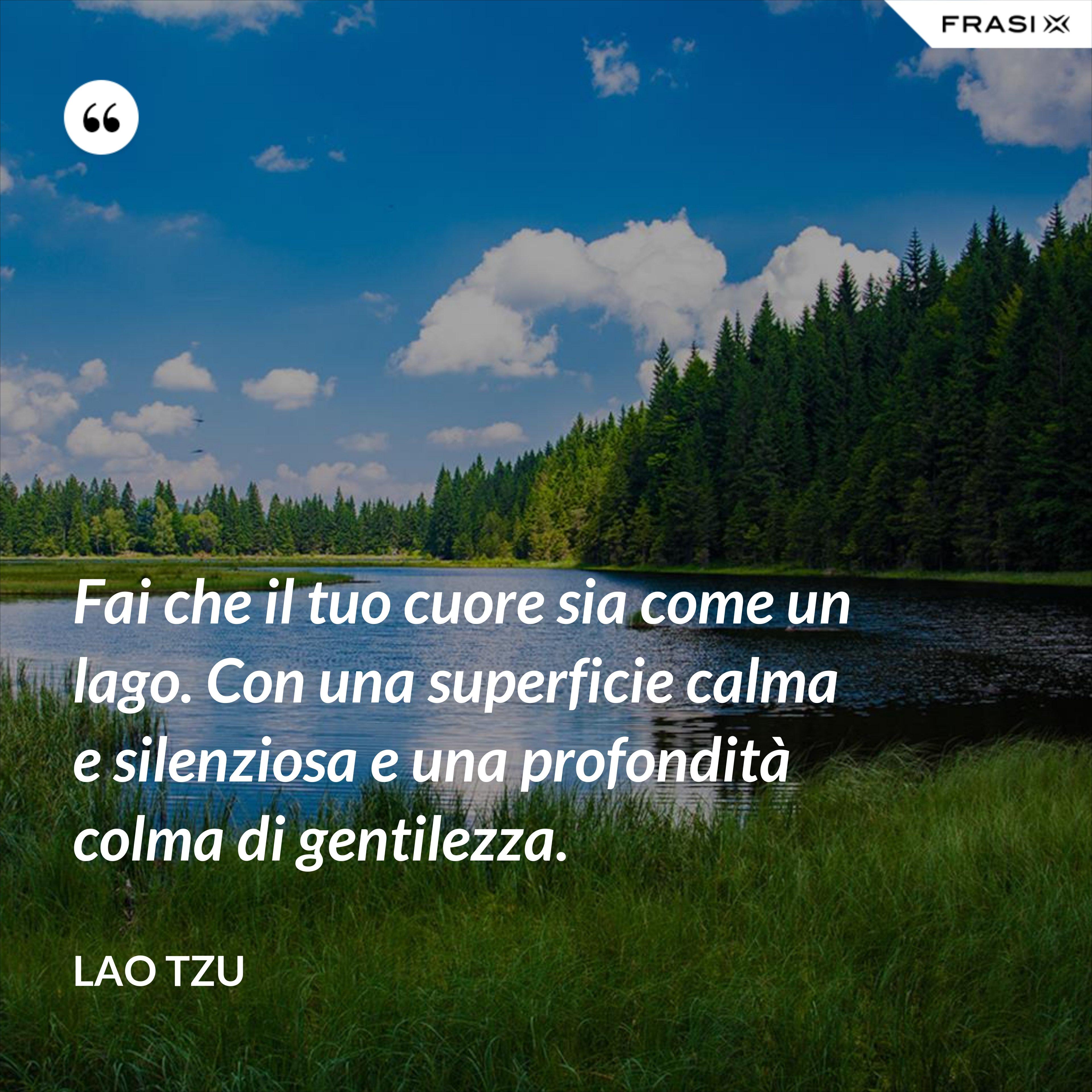 Fai che il tuo cuore sia come un lago. Con una superficie calma e silenziosa e una profondità colma di gentilezza. - Lao Tzu