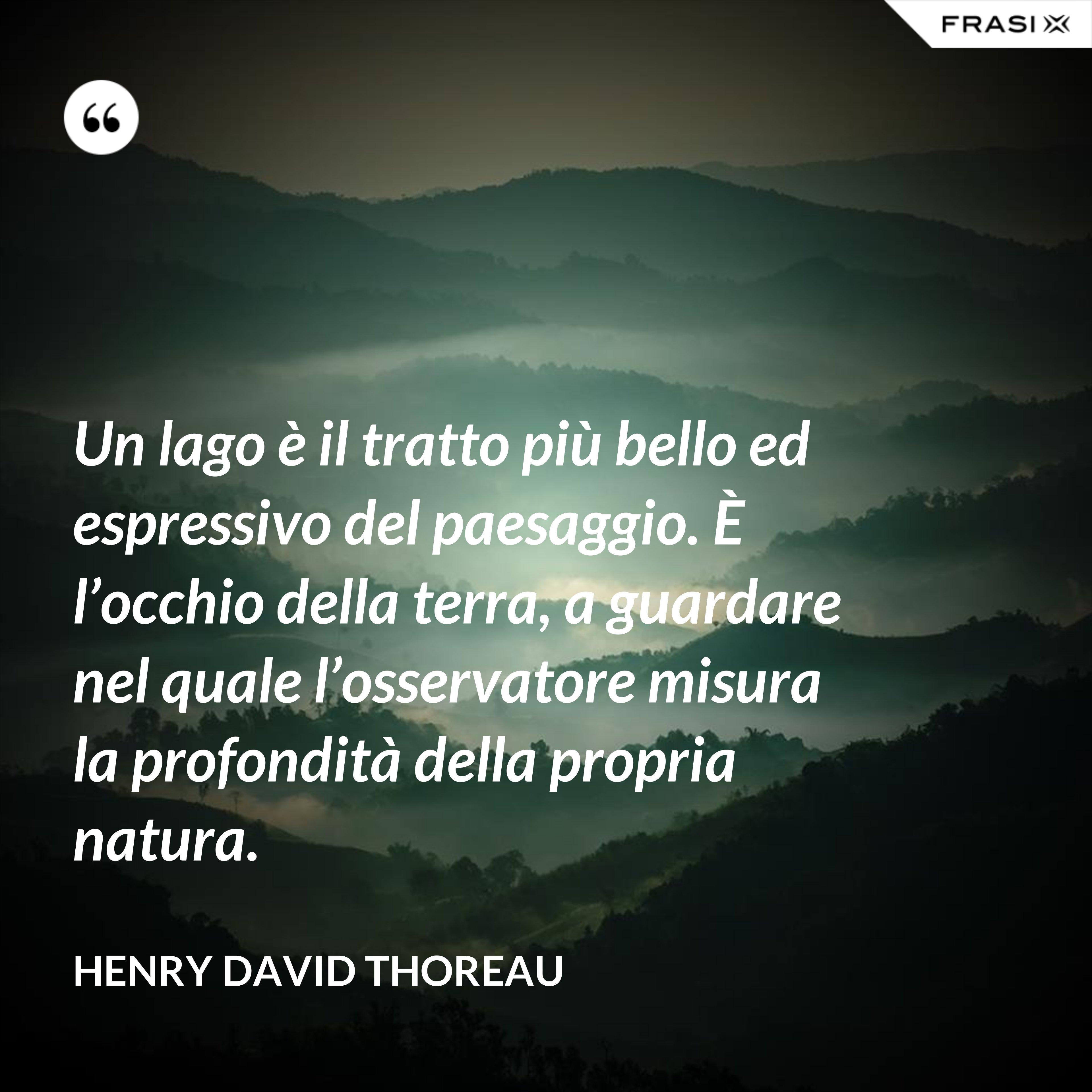 Un lago è il tratto più bello ed espressivo del paesaggio. È l'occhio della terra, a guardare nel quale l'osservatore misura la profondità della propria natura. - Henry David Thoreau