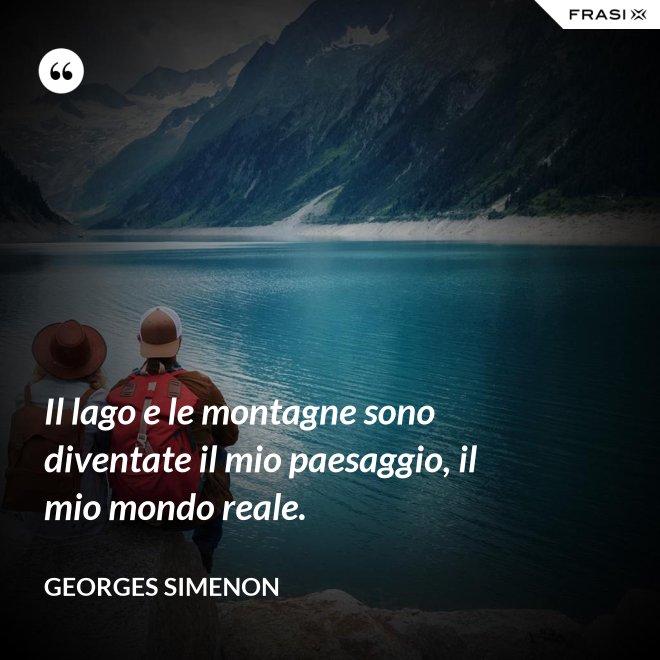 Il lago e le montagne sono diventate il mio paesaggio, il mio mondo reale. - Georges Simenon