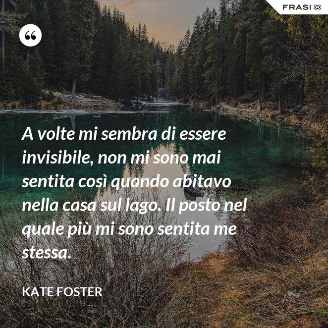 A volte mi sembra di essere invisibile, non mi sono mai sentita così quando abitavo nella casa sul lago. Il posto nel quale più mi sono sentita me stessa.