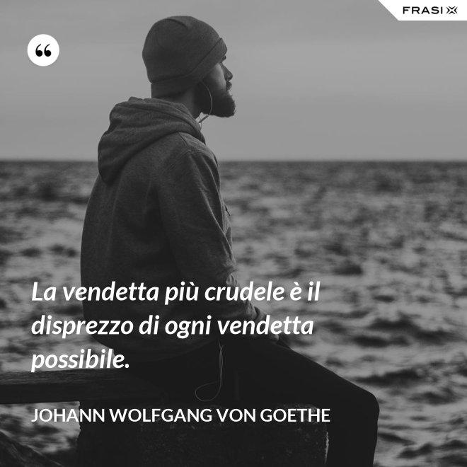 La vendetta più crudele è il disprezzo di ogni vendetta possibile. - Johann Wolfgang von Goethe