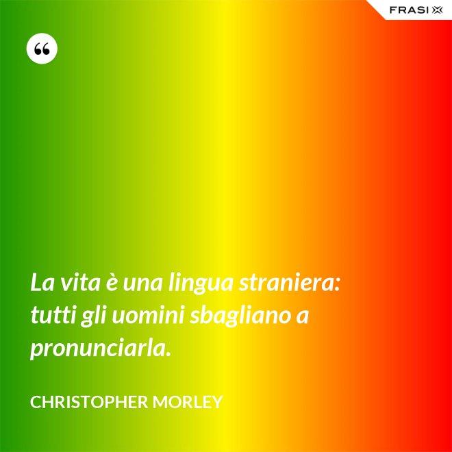La vita è una lingua straniera: tutti gli uomini sbagliano a pronunciarla. - Christopher Morley