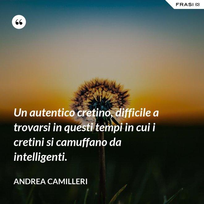 Un autentico cretino, difficile a trovarsi in questi tempi in cui i cretini si camuffano da intelligenti. - Andrea Camilleri