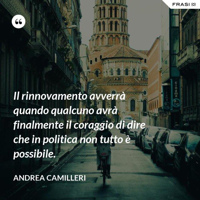 Il rinnovamento avverrà quando qualcuno avrà finalmente il coraggio di dire che in politica non tutto è possibile. - Andrea Camilleri
