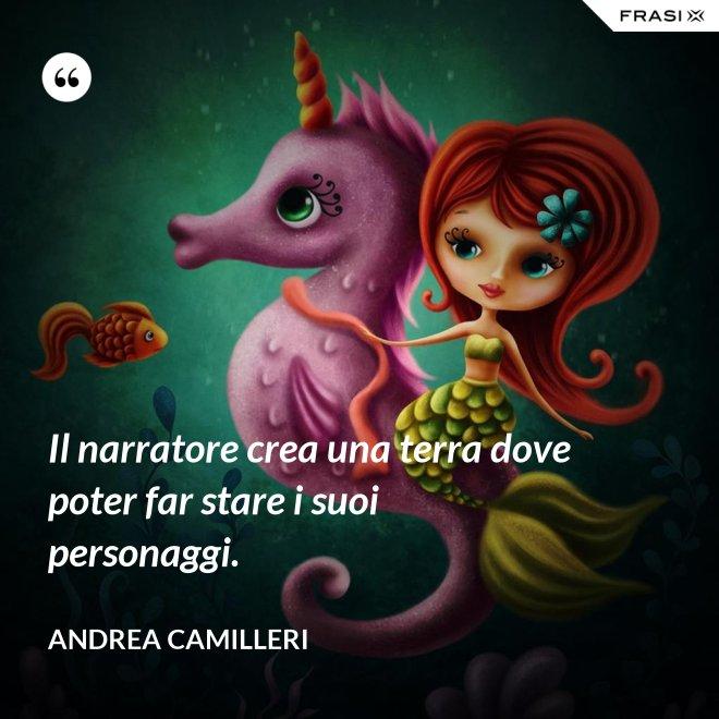 Il narratore crea una terra dove poter far stare i suoi personaggi. - Andrea Camilleri