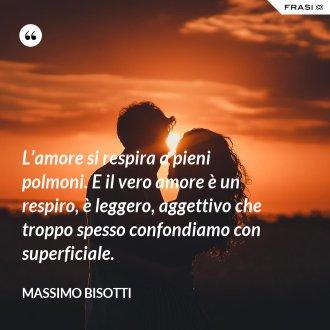 L'amore si respira a pieni polmoni. E il vero amore è un respiro, è leggero, aggettivo che troppo spesso confondiamo con superficiale. - Massimo Bisotti