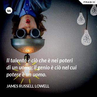 Il talento è ciò che è nei poteri di un uomo; il genio è ciò nel cui potere è un uomo.