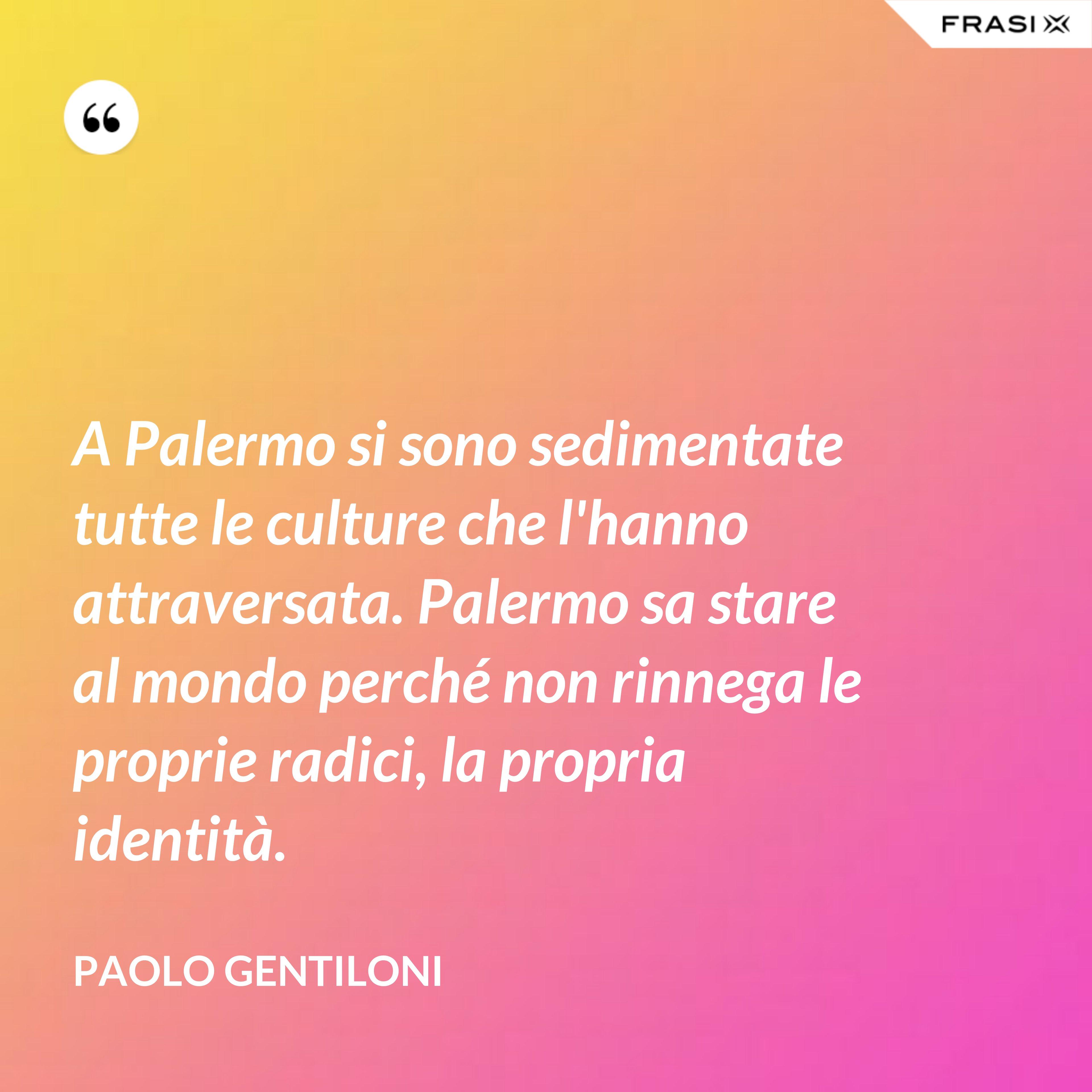 A Palermo si sono sedimentate tutte le culture che l'hanno attraversata. Palermo sa stare al mondo perché non rinnega le proprie radici, la propria identità. - Paolo Gentiloni