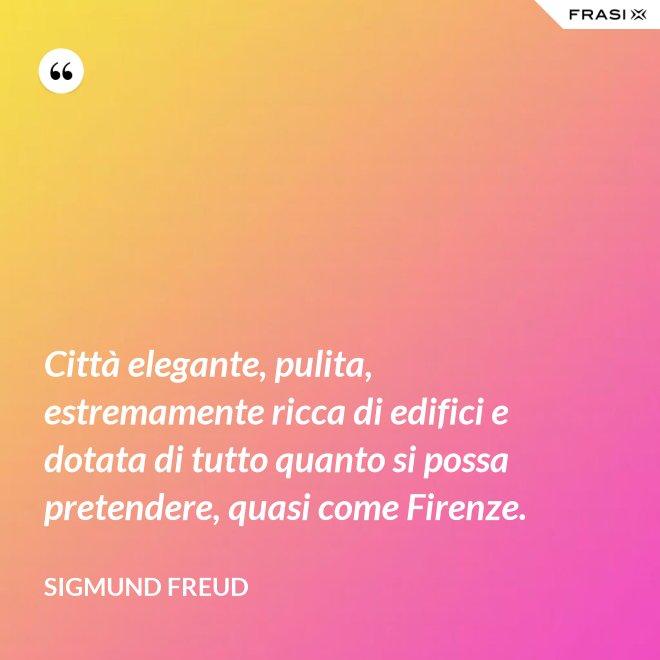 Città elegante, pulita, estremamente ricca di edifici e dotata di tutto quanto si possa pretendere, quasi come Firenze. - Sigmund Freud