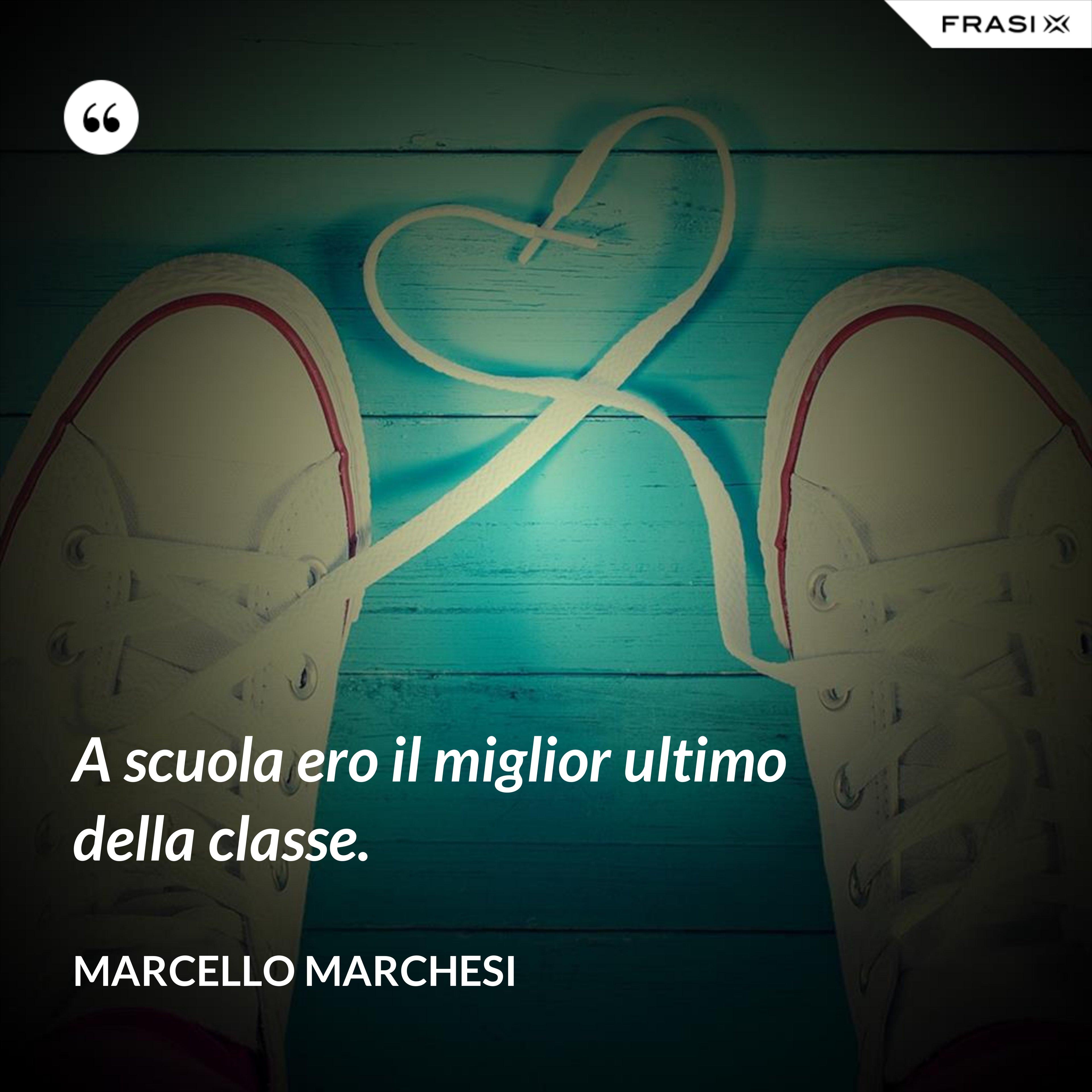 A scuola ero il miglior ultimo della classe. - Marcello Marchesi