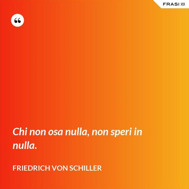 Chi non osa nulla, non speri in nulla. - Friedrich von Schiller