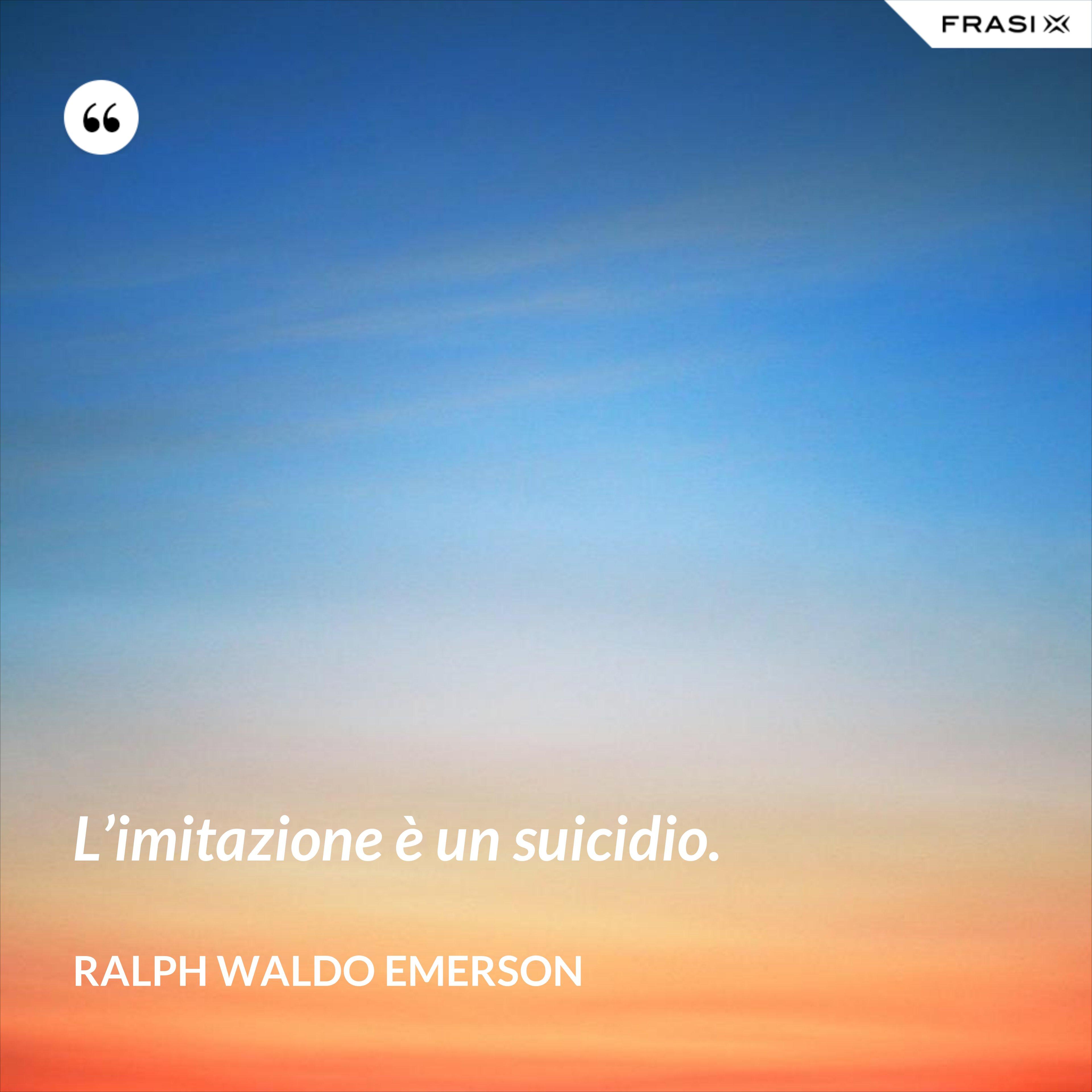 L'imitazione è un suicidio. - Ralph Waldo Emerson