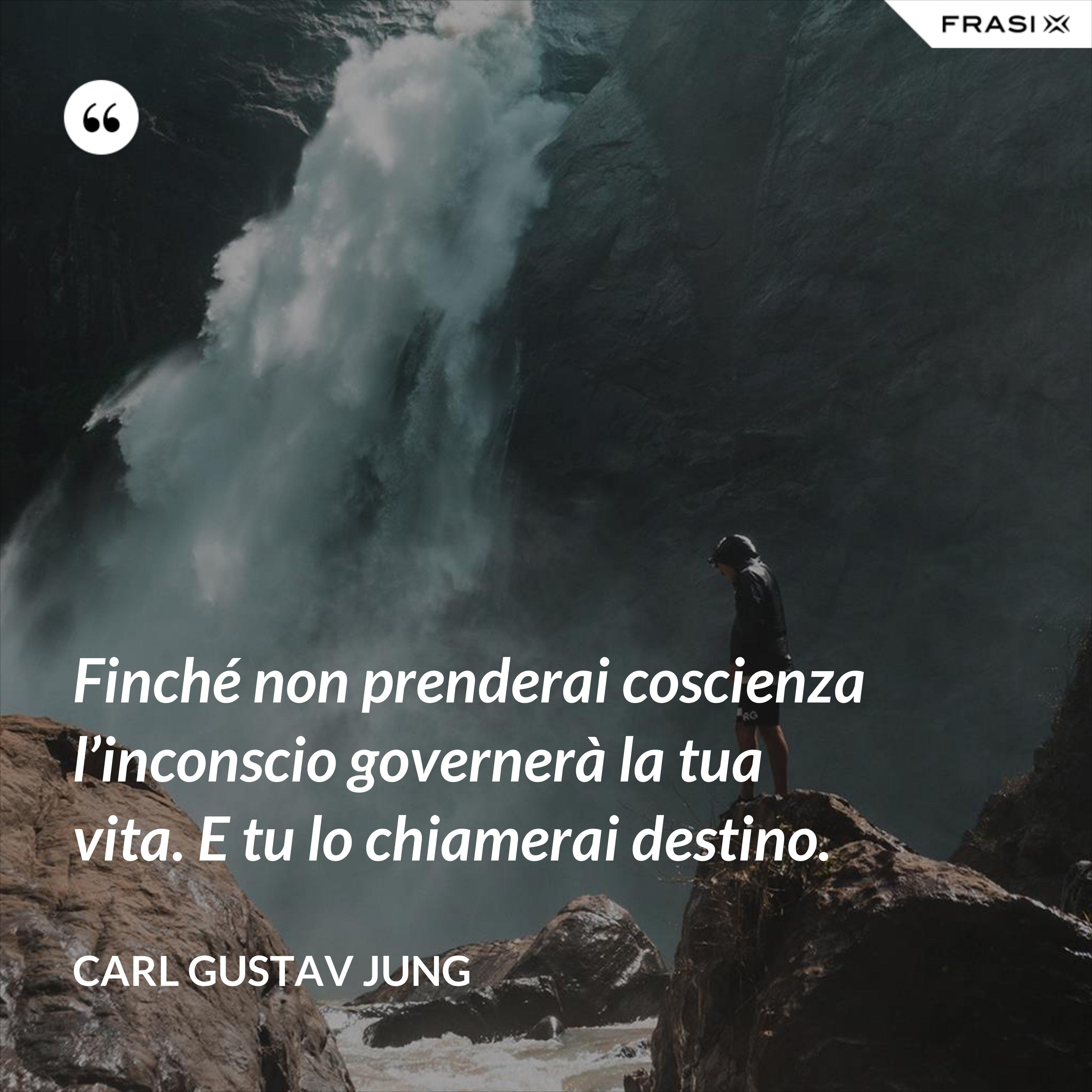 Finché non prenderai coscienza l'inconscio governerà la tua vita. E tu lo chiamerai destino. - Carl Gustav Jung