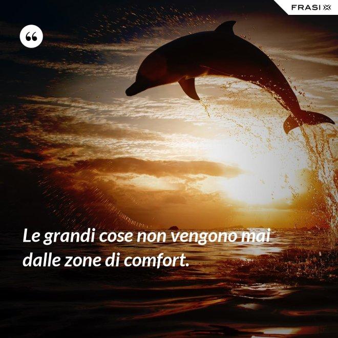 Le grandi cose non vengono mai dalle zone di comfort. - Anonimo