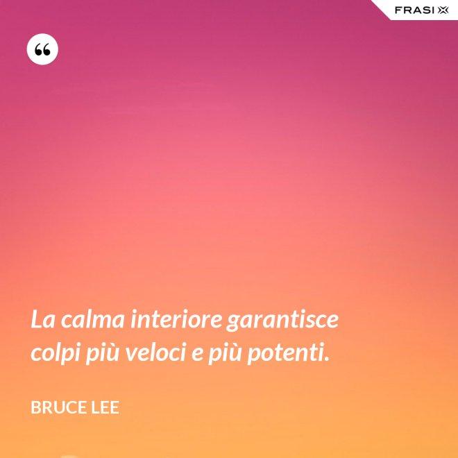 La calma interiore garantisce colpi più veloci e più potenti. - Bruce Lee