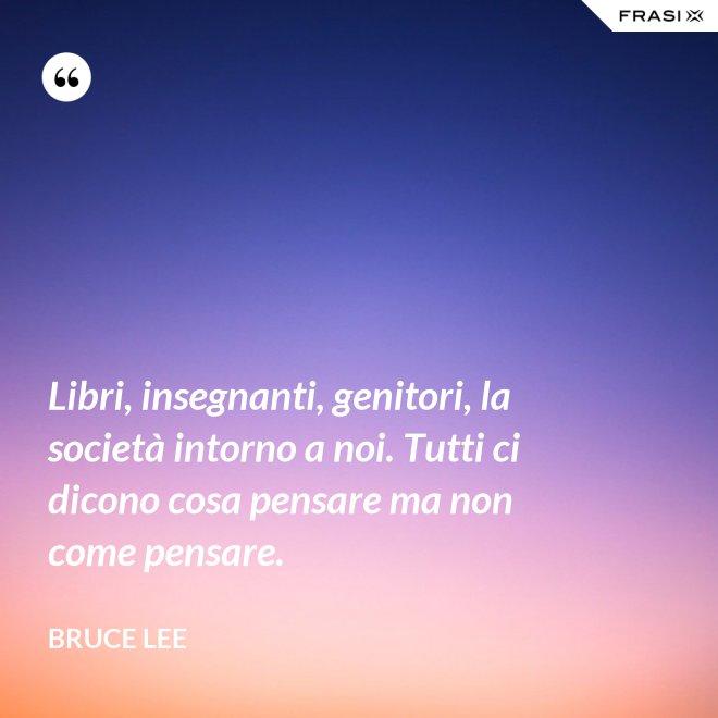 Libri, insegnanti, genitori, la società intorno a noi. Tutti ci dicono cosa pensare ma non come pensare. - Bruce Lee