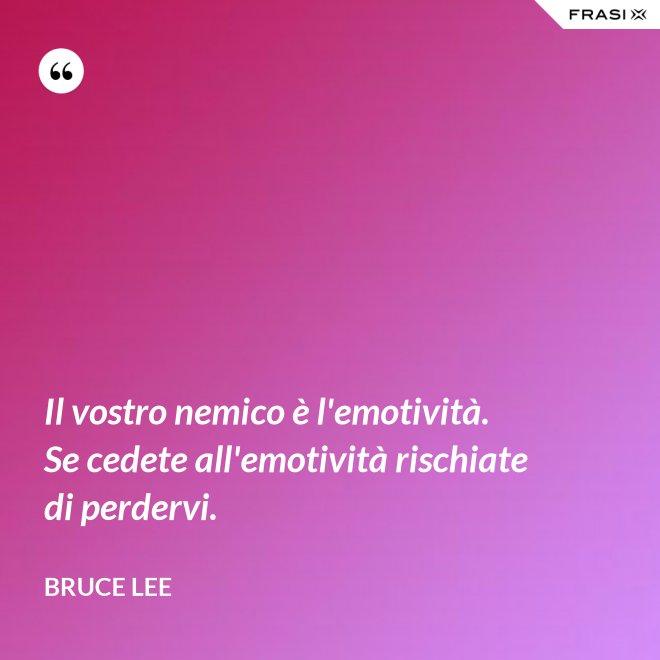 Il vostro nemico è l'emotività. Se cedete all'emotività rischiate di perdervi. - Bruce Lee