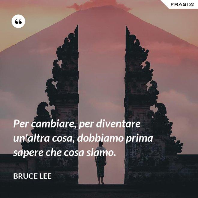 Per cambiare, per diventare un'altra cosa, dobbiamo prima sapere che cosa siamo. - Bruce Lee