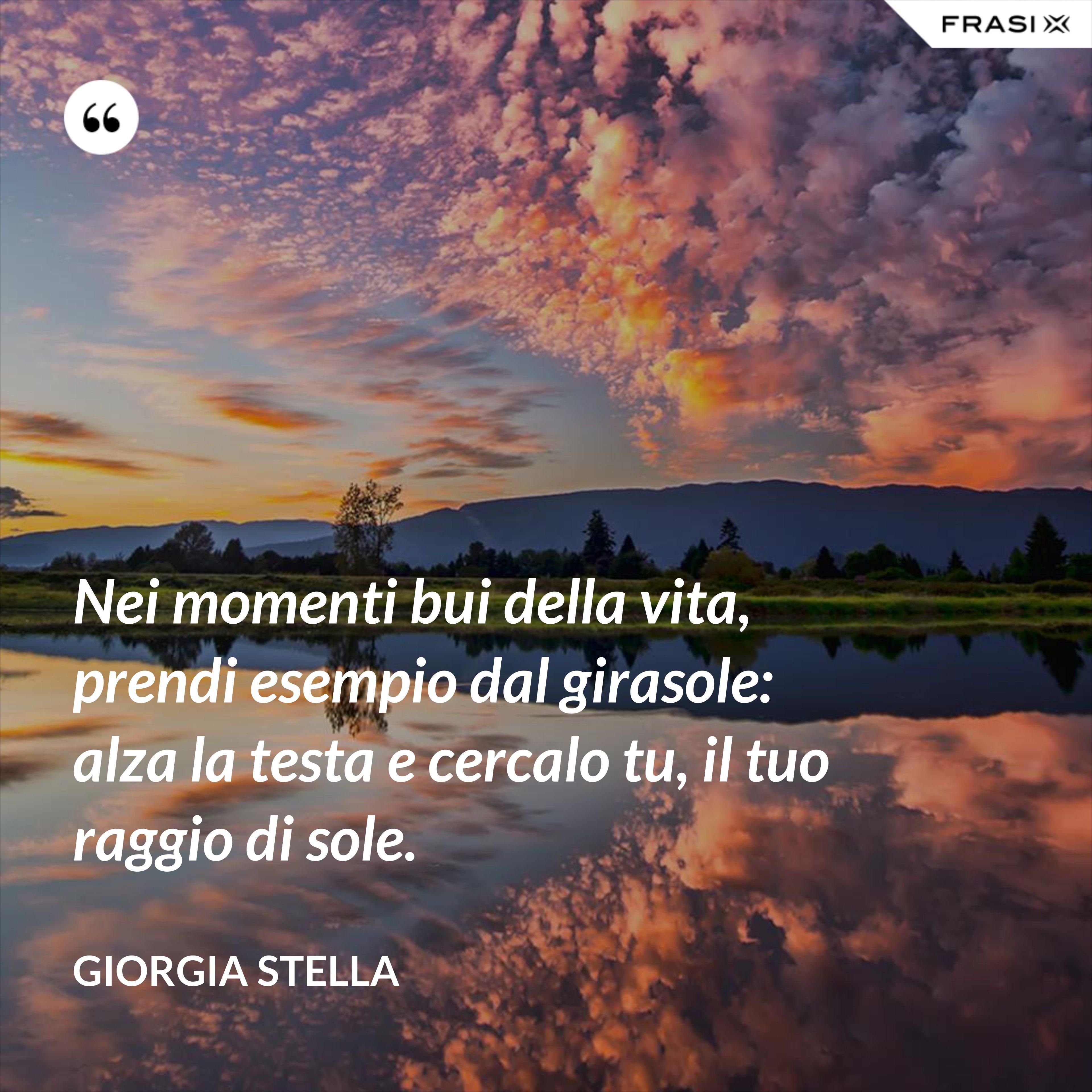 Nei momenti bui della vita, prendi esempio dal girasole: alza la testa e cercalo tu, il tuo raggio di sole. - Giorgia Stella