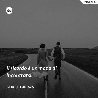Il ricordo è un modo di incontrarsi. - Khalil Gibran